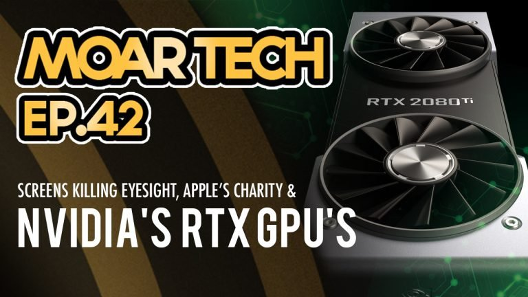 MOAR Tech 42: Screens killing eyesight, Nvidia's RTX GPU's & Apple's Charity